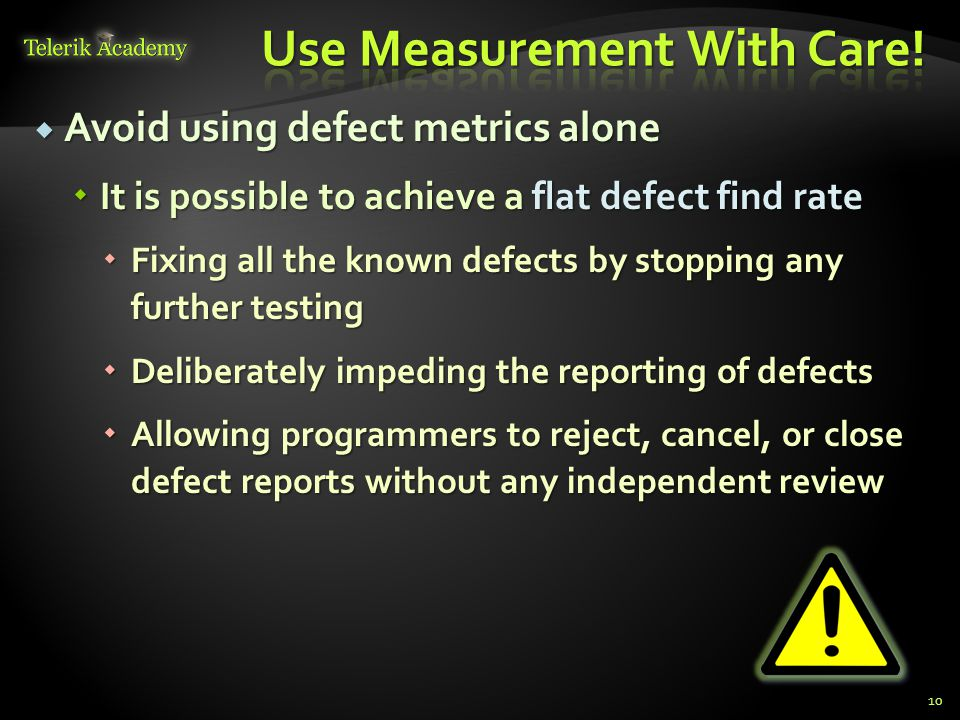  Avoid using defect metrics alone  It is possible to achieve a flat defect find rate  Fixing all the known defects by stopping any further testing  Deliberately impeding the reporting of defects  Allowing programmers to reject, cancel, or close defect reports without any independent review 10