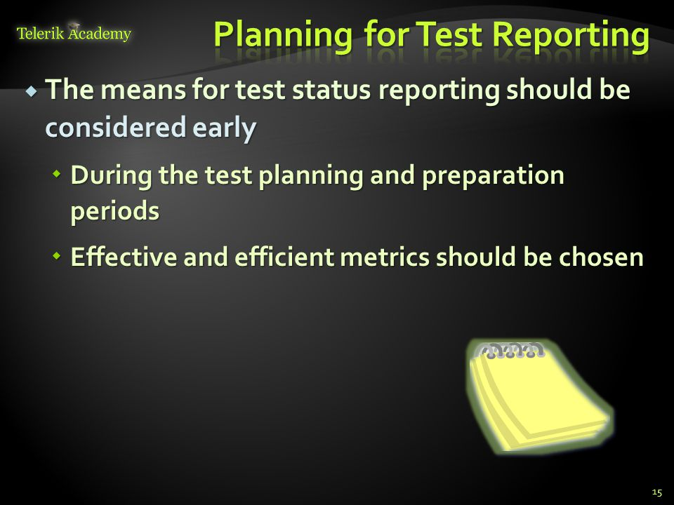  The means for test status reporting should be considered early  During the test planning and preparation periods  Effective and efficient metrics should be chosen 15