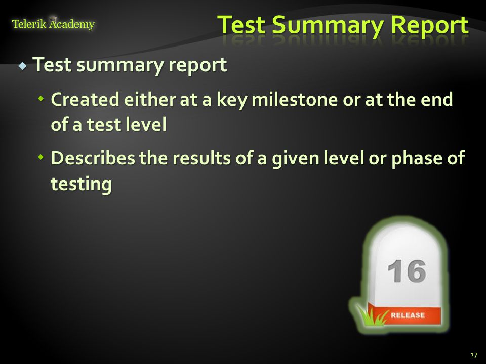  Test summary report  Created either at a key milestone or at the end of a test level  Describes the results of a given level or phase of testing 17