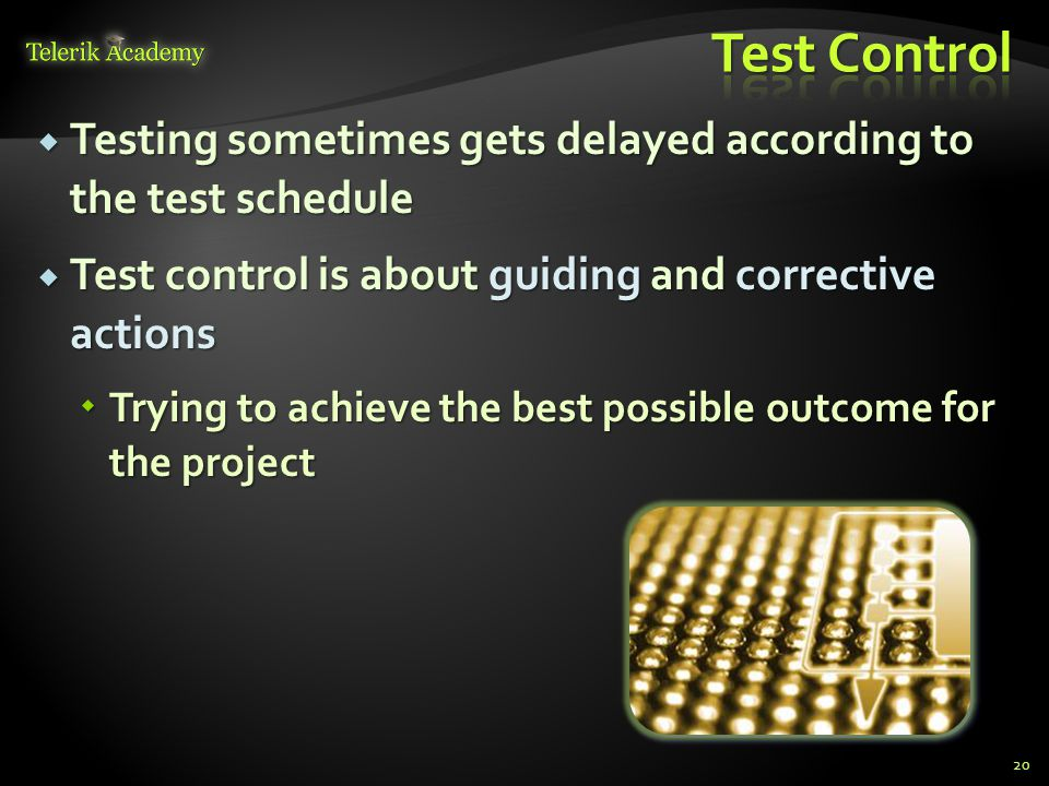  Testing sometimes gets delayed according to the test schedule  Test control is about guiding and corrective actions  Trying to achieve the best possible outcome for the project 20