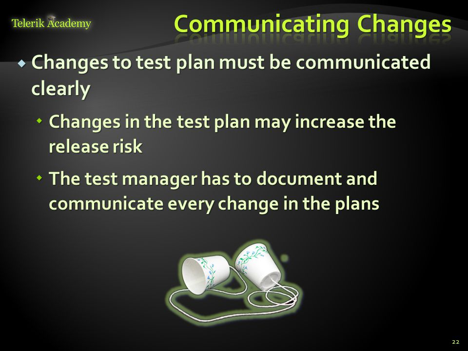  Changes to test plan must be communicated clearly  Changes in the test plan may increase the release risk  The test manager has to document and co