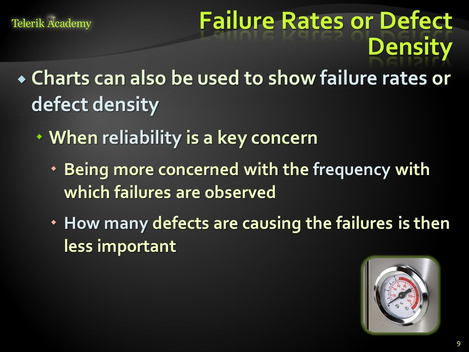  Charts can also be used to show failure rates or defect density  When reliability is a key concern  Being more concerned with the frequency with which failures are observed  How many defects are causing the failures is then less important 9
