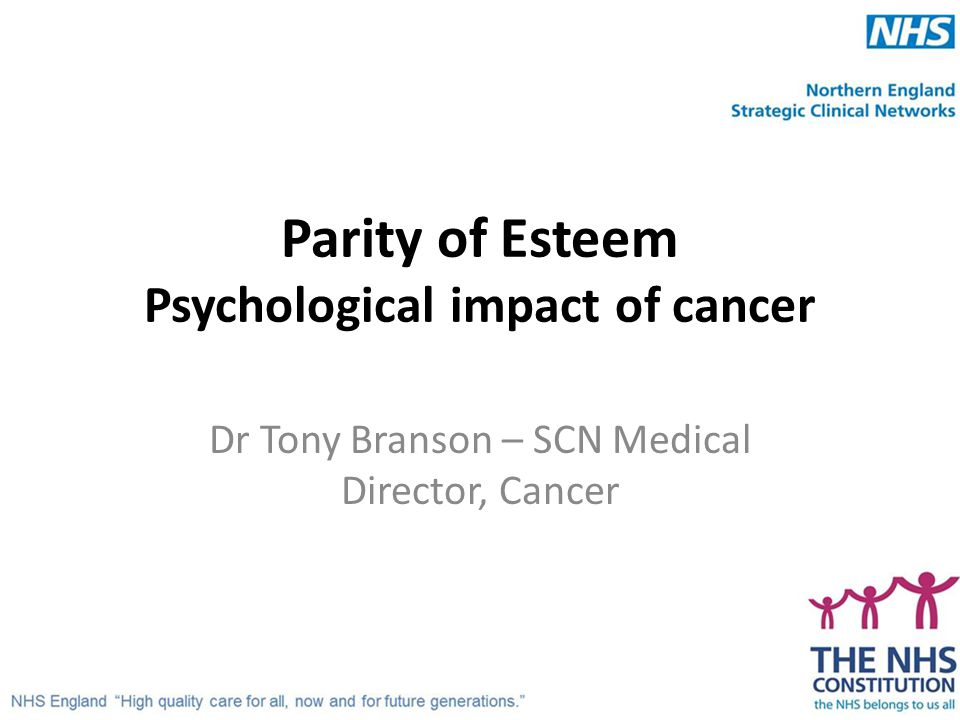 Parity of Esteem Psychological impact of cancer Dr Tony Branson – SCN Medical Director, Cancer