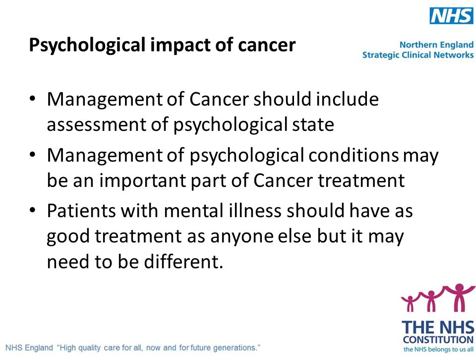 Psychological impact of cancer Management of Cancer should include assessment of psychological state Management of psychological conditions may be an