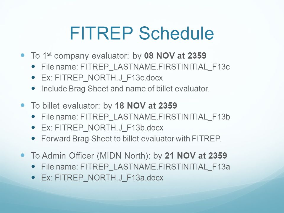 FITREP Schedule To 1 st company evaluator: by 08 NOV at 2359 File name: FITREP_LASTNAME.FIRSTINITIAL_F13c Ex: FITREP_NORTH.J_F13c.docx Include Brag Sheet and name of billet evaluator.