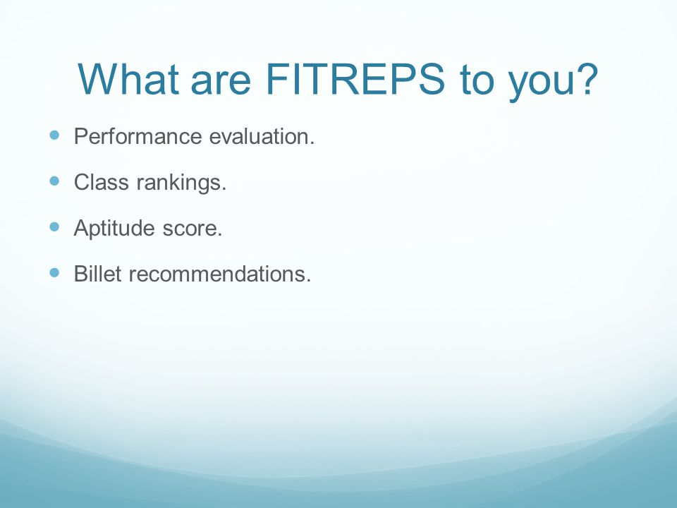 What are FITREPS to you? Performance evaluation. Class rankings. Aptitude score. Billet recommendations.