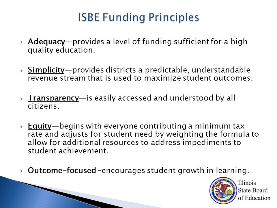  ISBE Support: Dedicated funding for ISBE staff & contractual services for ELL and Special Education oversight and support  Reporting: For each district, reporting of weights and funding attributable to those weights  District Plans: For districts required to complete a District Improvement Plan, budget submitted with the plan must demonstrate budgeting for strategies giving priorities to low-income, ELL, and special education students consistent with weighting  CPS School Allocations: Maintain the current SGSA requirement for $261M to be distributed to schools pursuant to an ISBE-approved plan  School Based Budgeting: Beginning in the second year of the law's implementation, ISBE institutes a system for accounting for revenues and expenditures at the individual school level, which would highlight inequities that may exist within a school district.