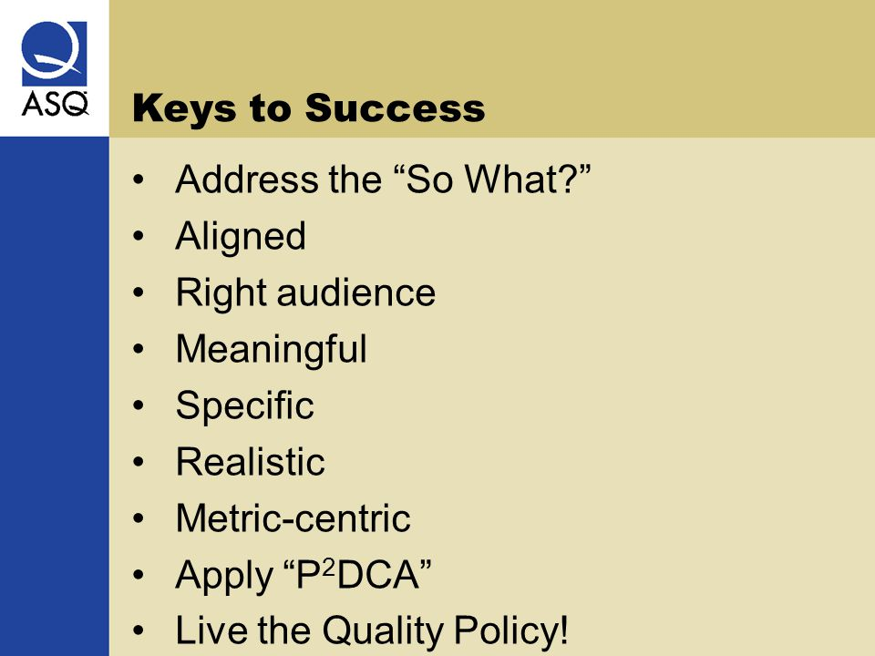 Keys to Success Address the So What Aligned Right audience Meaningful Specific Realistic Metric-centric Apply P 2 DCA Live the Quality Policy!