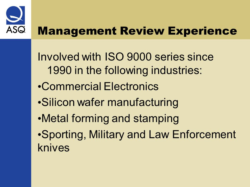 Management Review Experience Involved with ISO 9000 series since 1990 in the following industries: Commercial Electronics Silicon wafer manufacturing Metal forming and stamping Sporting, Military and Law Enforcement knives