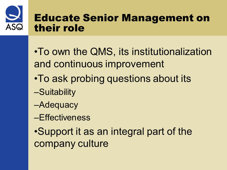 Educate Senior Management on their role To own the QMS, its institutionalization and continuous improvement To ask probing questions about its – Suita