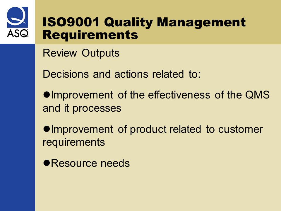 ISO9001 Quality Management Requirements Review Outputs Decisions and actions related to: Improvement of the effectiveness of the QMS and it processes Improvement of product related to customer requirements Resource needs