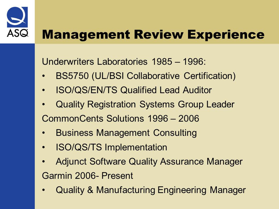 Management Review Experience Underwriters Laboratories 1985 – 1996: BS5750 (UL/BSI Collaborative Certification) ISO/QS/EN/TS Qualified Lead Auditor Quality Registration Systems Group Leader CommonCents Solutions 1996 – 2006 Business Management Consulting ISO/QS/TS Implementation Adjunct Software Quality Assurance Manager Garmin 2006- Present Quality & Manufacturing Engineering Manager