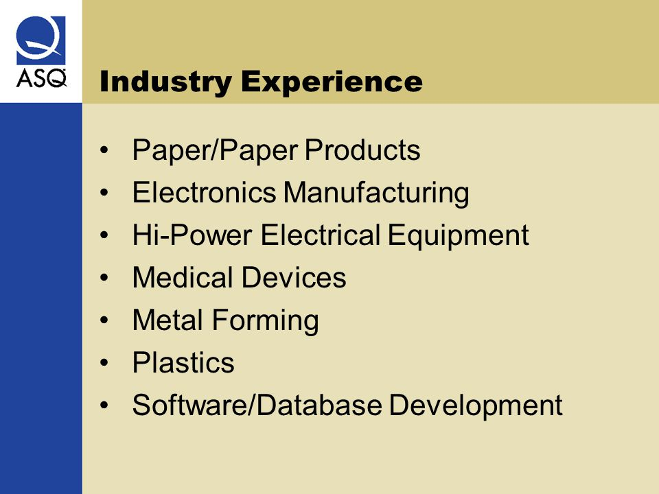 Industry Experience Paper/Paper Products Electronics Manufacturing Hi-Power Electrical Equipment Medical Devices Metal Forming Plastics Software/Database Development