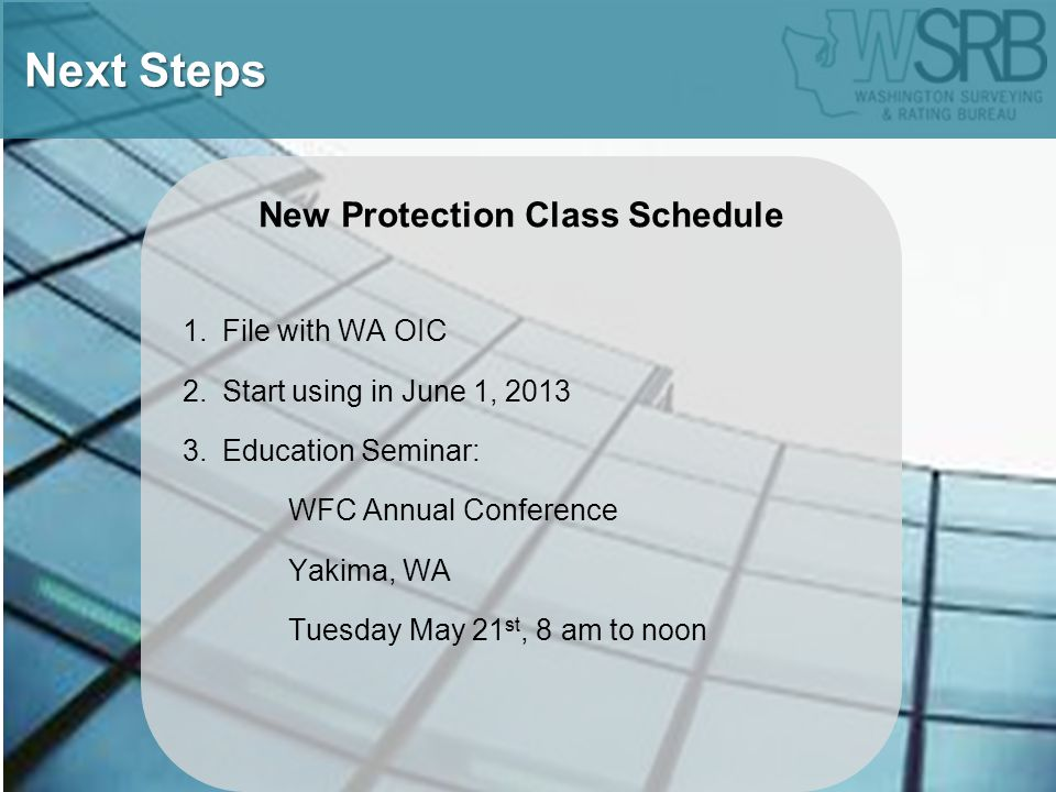 New Protection Class Schedule 1.File with WA OIC 2.Start using in June 1, 2013 3.Education Seminar: WFC Annual Conference Yakima, WA Tuesday May 21 st