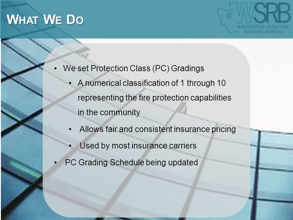 We set Protection Class (PC) Gradings A numerical classification of 1 through 10 representing the fire protection capabilities in the community Allows fair and consistent insurance pricing Used by most insurance carriers PC Grading Schedule being updated W HAT W E D O W HAT W E D O