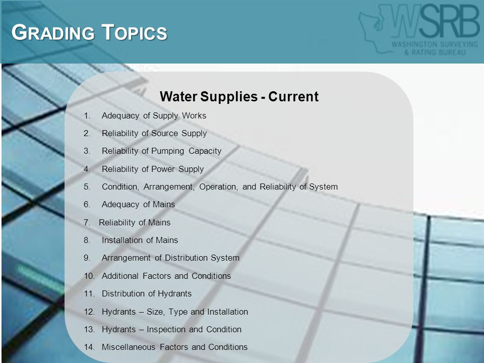Water Supplies - Current 1.Adequacy of Supply Works 2.Reliability of Source Supply 3.Reliability of Pumping Capacity 4.Reliability of Power Supply 5.Condition, Arrangement, Operation, and Reliability of System 6.Adequacy of Mains 7.Reliability of Mains 8.Installation of Mains 9.Arrangement of Distribution System 10.Additional Factors and Conditions 11.Distribution of Hydrants 12.Hydrants – Size, Type and Installation 13.Hydrants – Inspection and Condition 14.Miscellaneous Factors and Conditions G RADING T OPICS G RADING T OPICS