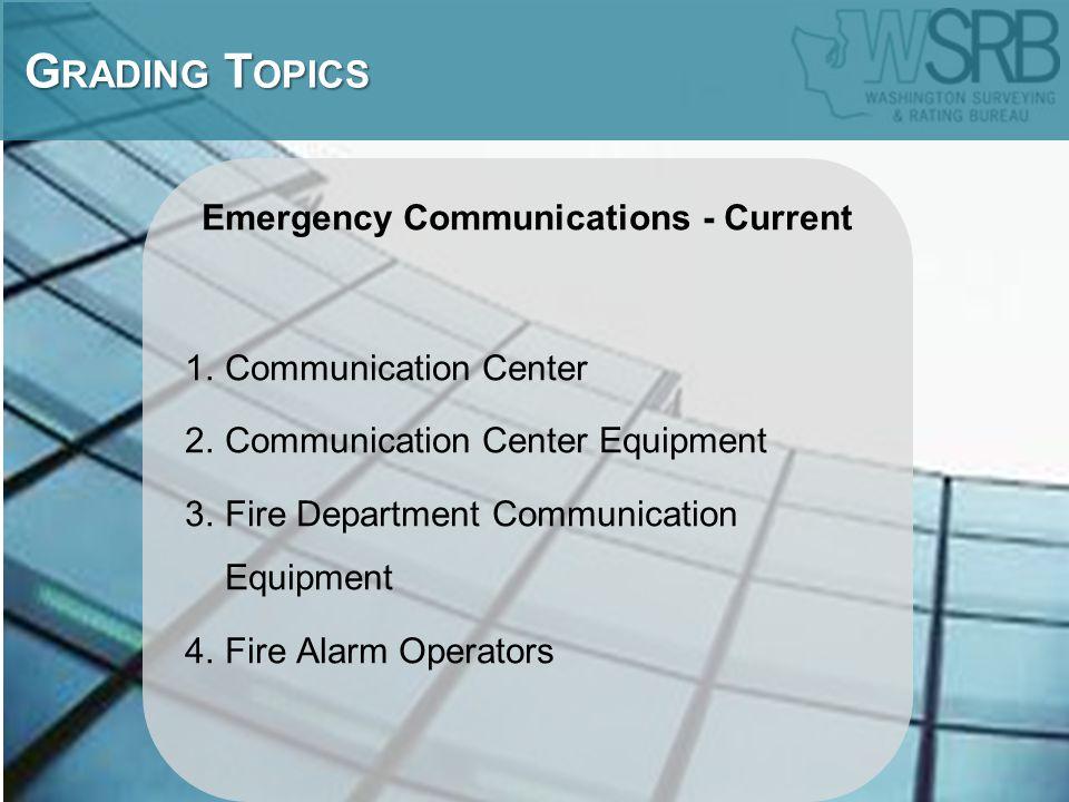 Emergency Communications - Current 1.Communication Center 2.Communication Center Equipment 3.Fire Department Communication Equipment 4.Fire Alarm Operators G RADING T OPICS G RADING T OPICS