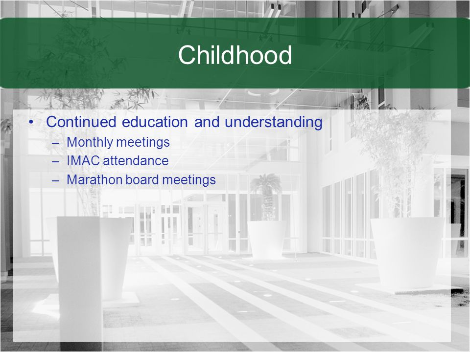 Childhood Continued education and understanding –Monthly meetings –IMAC attendance –Marathon board meetings