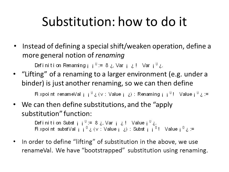 Substitution: how to do it Instead of defining a special shift/weaken operation, define a more general notion of renaming Lifting of a renaming to a larger environment (e.g.