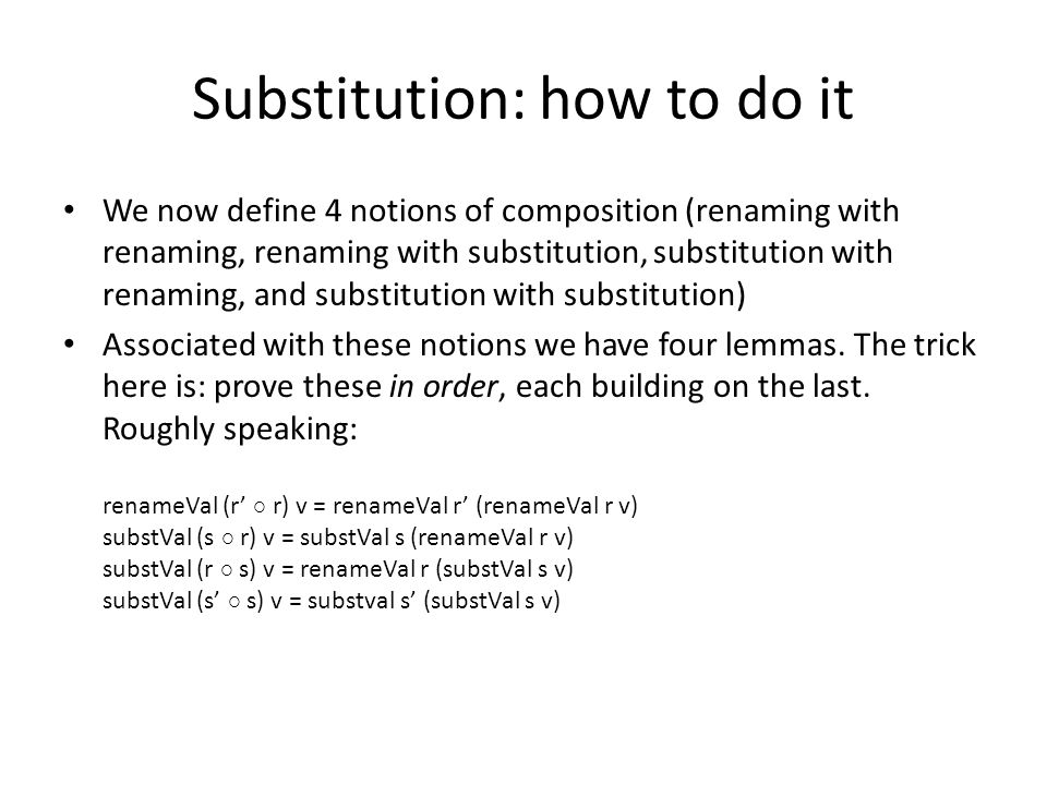Substitution: how to do it We now define 4 notions of composition (renaming with renaming, renaming with substitution, substitution with renaming, and substitution with substitution) Associated with these notions we have four lemmas.