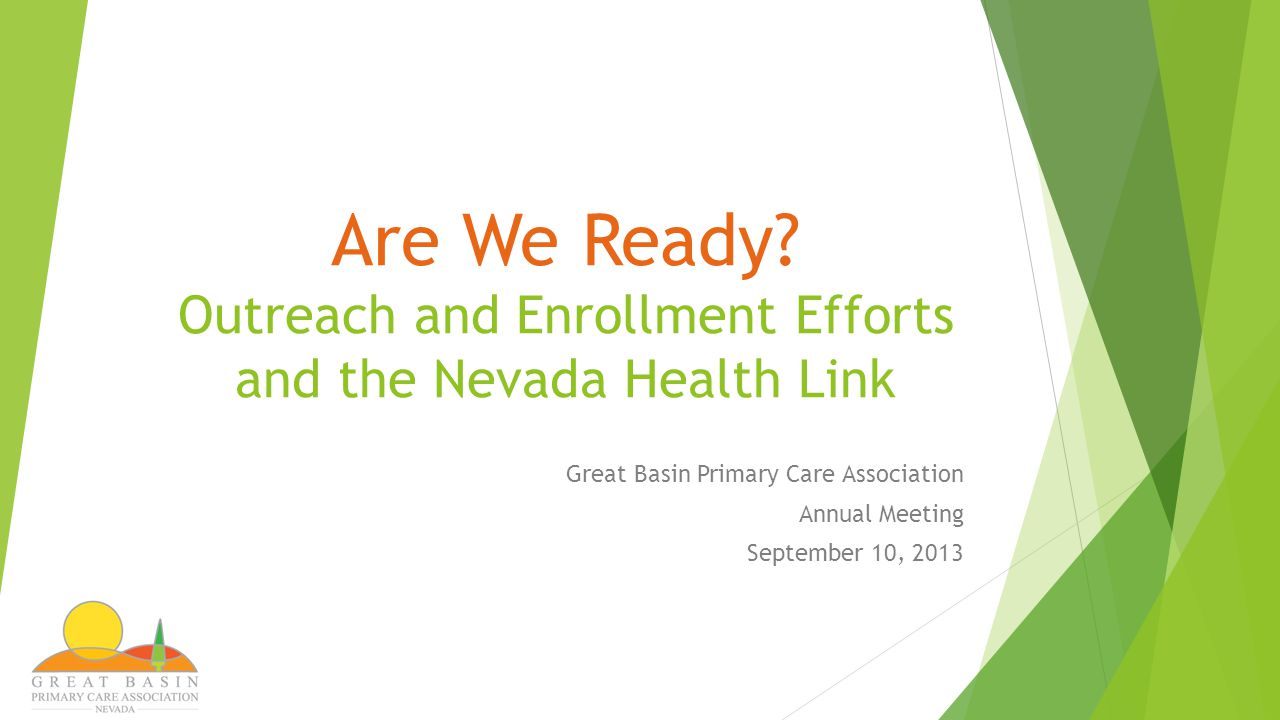 Are We Ready? Outreach and Enrollment Efforts and the Nevada Health Link Great Basin Primary Care Association Annual Meeting September 10, 2013