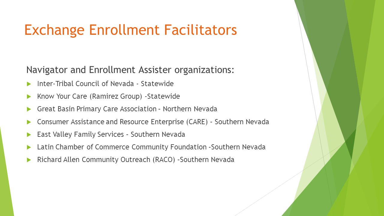 Exchange Enrollment Facilitators Navigator and Enrollment Assister organizations:  Inter-Tribal Council of Nevada - Statewide  Know Your Care (Ramirez Group) -Statewide  Great Basin Primary Care Association – Northern Nevada  Consumer Assistance and Resource Enterprise (CARE) – Southern Nevada  East Valley Family Services – Southern Nevada  Latin Chamber of Commerce Community Foundation –Southern Nevada  Richard Allen Community Outreach (RACO) –Southern Nevada