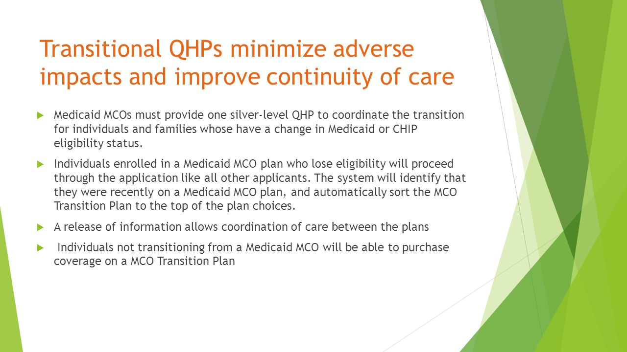 Transitional QHPs minimize adverse impacts and improve continuity of care  Medicaid MCOs must provide one silver-level QHP to coordinate the transition for individuals and families whose have a change in Medicaid or CHIP eligibility status.