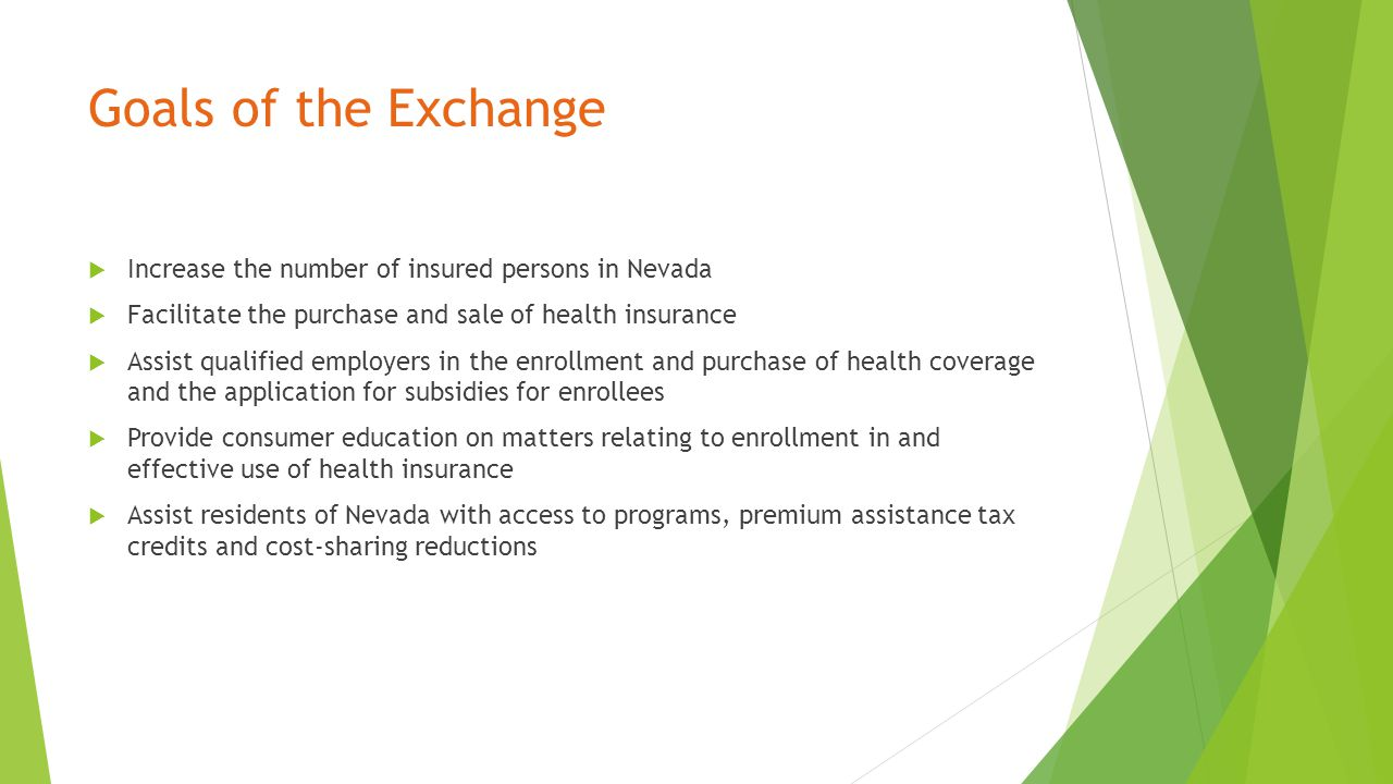 Goals of the Exchange  Increase the number of insured persons in Nevada  Facilitate the purchase and sale of health insurance  Assist qualified employers in the enrollment and purchase of health coverage and the application for subsidies for enrollees  Provide consumer education on matters relating to enrollment in and effective use of health insurance  Assist residents of Nevada with access to programs, premium assistance tax credits and cost-sharing reductions