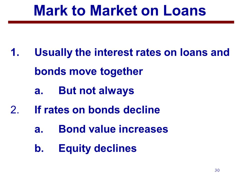 30 Mark to Market on Loans 1. Usually the interest rates on loans and bonds move together a.