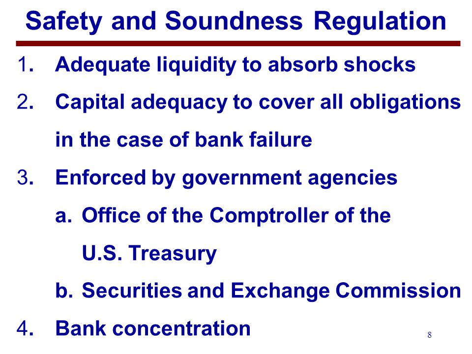 8 Safety and Soundness Regulation 1.Adequate liquidity to absorb shocks 2.Capital adequacy to cover all obligations in the case of bank failure 3.Enforced by government agencies a.Office of the Comptroller of the U.S.