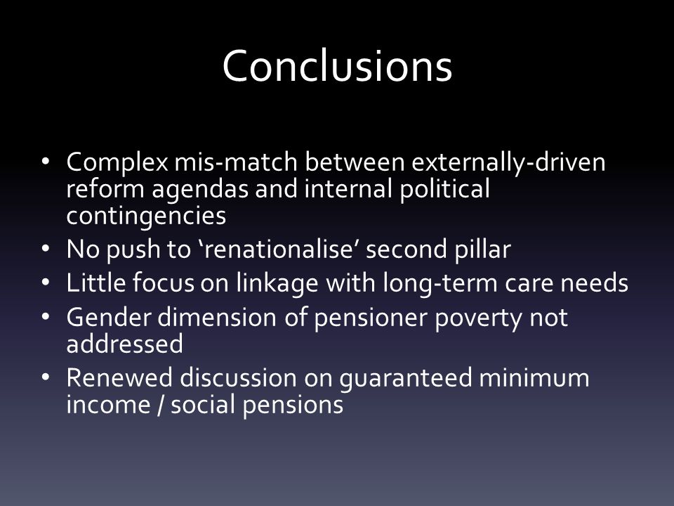 Conclusions Complex mis-match between externally-driven reform agendas and internal political contingencies No push to 'renationalise' second pillar Little focus on linkage with long-term care needs Gender dimension of pensioner poverty not addressed Renewed discussion on guaranteed minimum income / social pensions