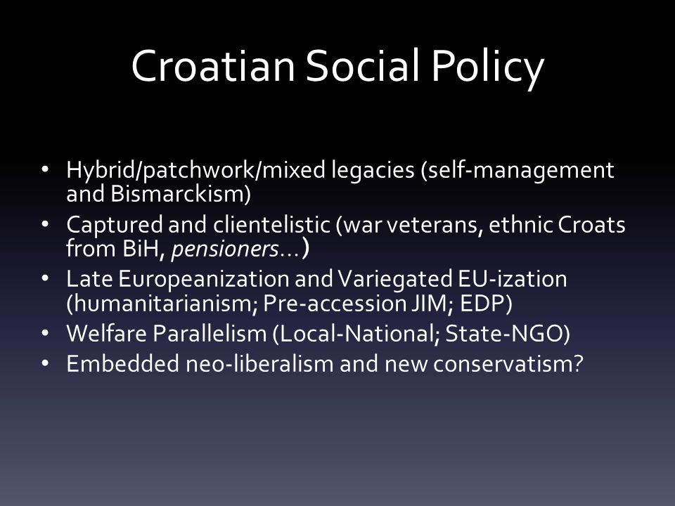 Croatian Social Policy Hybrid/patchwork/mixed legacies (self-management and Bismarckism) Captured and clientelistic (war veterans, ethnic Croats from BiH, pensioners...) Late Europeanization and Variegated EU-ization (humanitarianism; Pre-accession JIM; EDP) Welfare Parallelism (Local-National; State-NGO) Embedded neo-liberalism and new conservatism