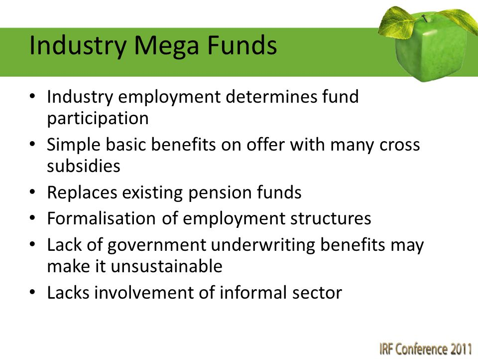 Industry Mega Funds Industry employment determines fund participation Simple basic benefits on offer with many cross subsidies Replaces existing pensi