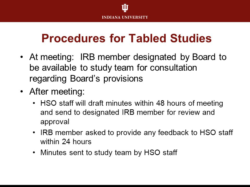Procedures for Tabled Studies At meeting: IRB member designated by Board to be available to study team for consultation regarding Board's provisions After meeting: HSO staff will draft minutes within 48 hours of meeting and send to designated IRB member for review and approval IRB member asked to provide any feedback to HSO staff within 24 hours Minutes sent to study team by HSO staff