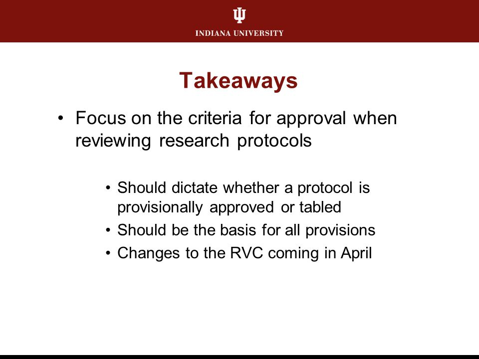 Takeaways Focus on the criteria for approval when reviewing research protocols Should dictate whether a protocol is provisionally approved or tabled S