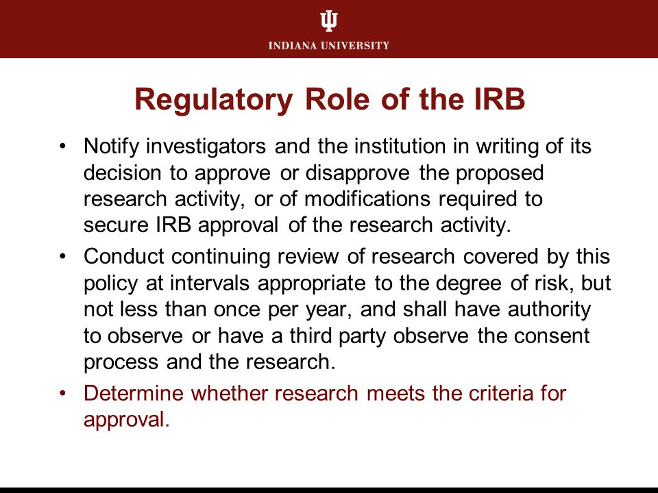 Criteria for Approval Foundation of IRB review IRB must determine that all of the requirements are satisfied If not, research must be tabled or disapproved Criteria for approval should be considered for every action (NS, AMD, CR) All IRB provisions should be founded in the criteria for approval