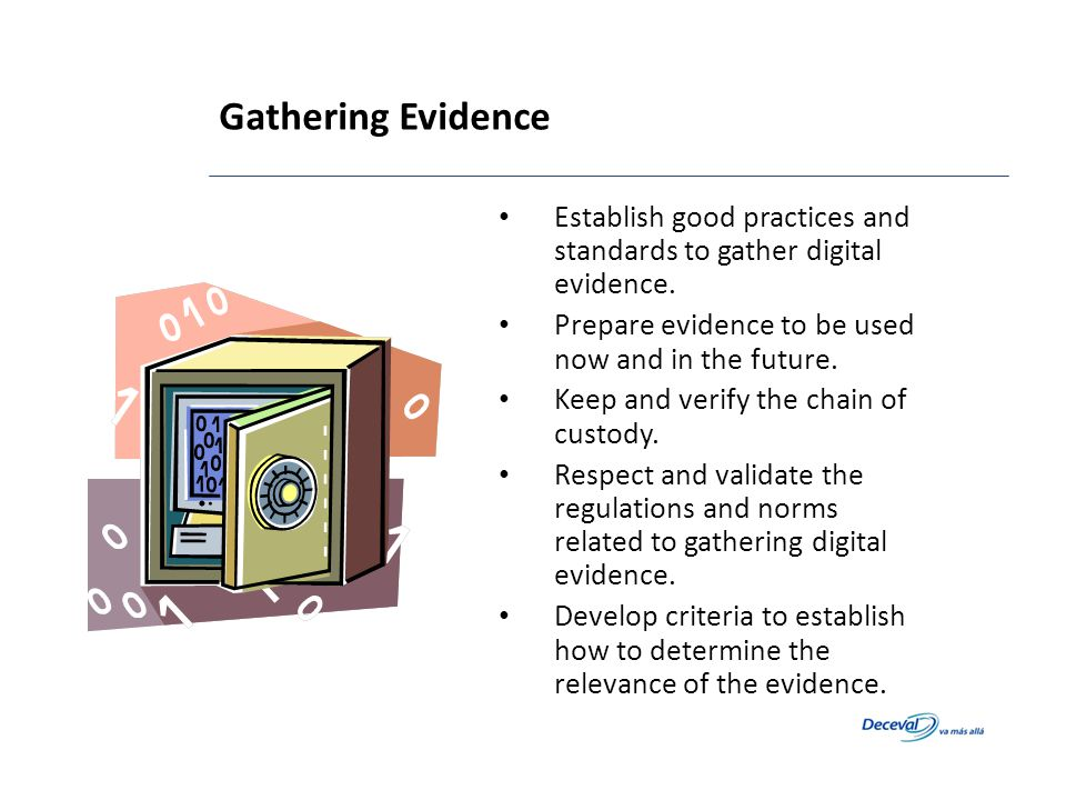 Gathering Evidence Establish good practices and standards to gather digital evidence. Prepare evidence to be used now and in the future. Keep and veri