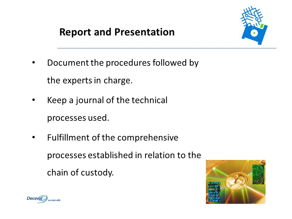 Report and Presentation Document the procedures followed by the experts in charge. Keep a journal of the technical processes used. Fulfillment of the
