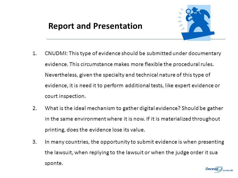 1.CNUDMI: This type of evidence should be submitted under documentary evidence. This circumstance makes more flexible the procedural rules. Neverthele