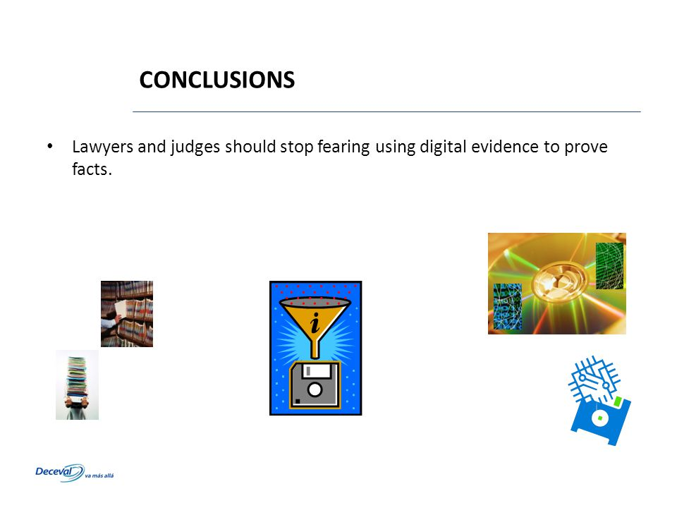 CONCLUSIONS Lawyers and judges should stop fearing using digital evidence to prove facts.