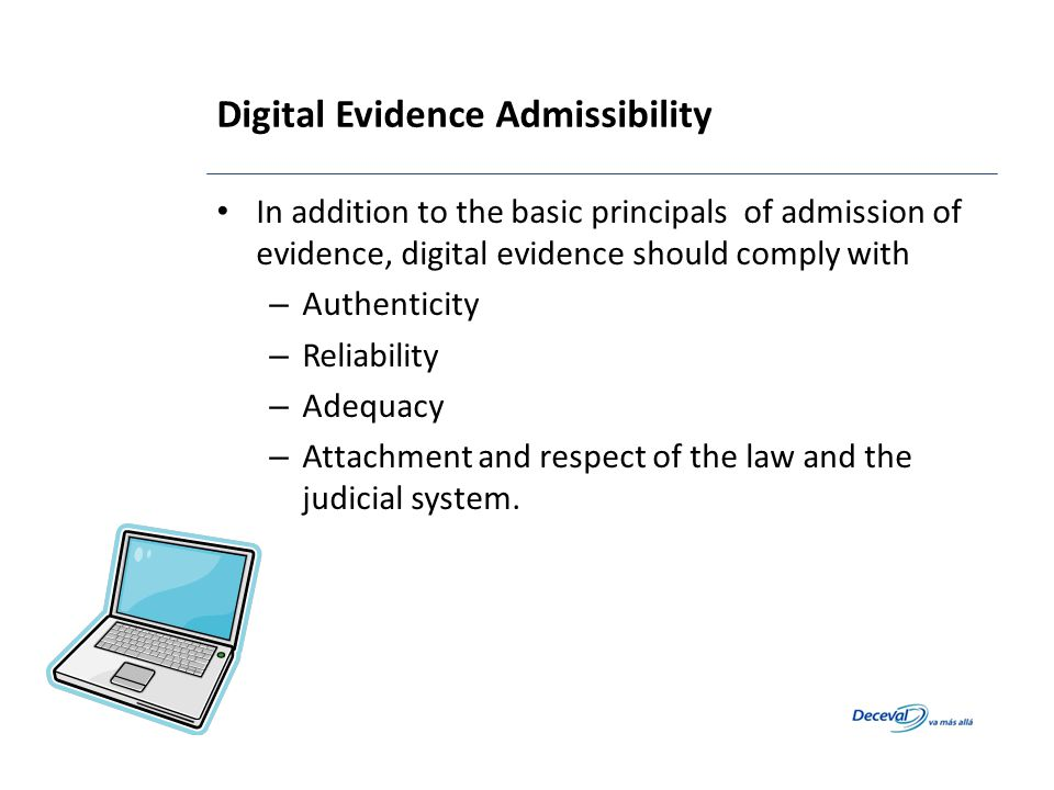 Digital Evidence Admissibility In addition to the basic principals of admission of evidence, digital evidence should comply with – Authenticity – Reli