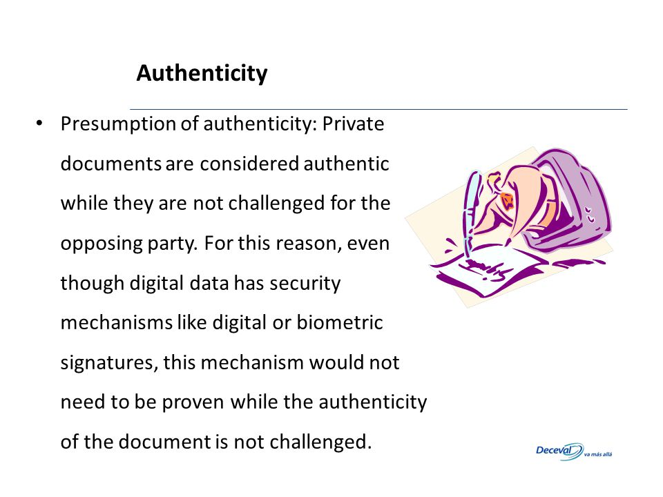 Presumption of authenticity: Private documents are considered authentic while they are not challenged for the opposing party. For this reason, even th