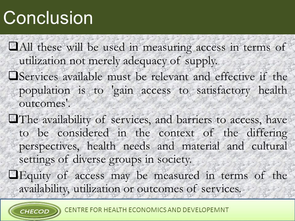CENTRE FOR HEALTH ECONOMICS AND DEVELOPEMNT Conclusion  All these will be used in measuring access in terms of utilization not merely adequacy of supply.