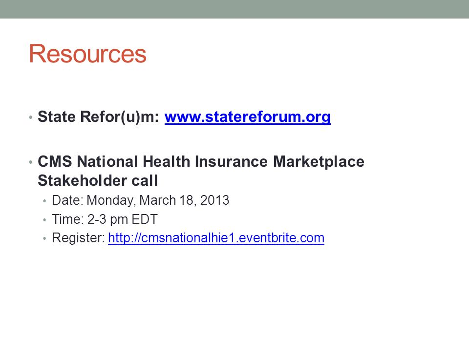 Resources State Refor(u)m: www.statereforum.orgwww.statereforum.org CMS National Health Insurance Marketplace Stakeholder call Date: Monday, March 18, 2013 Time: 2-3 pm EDT Register: http://cmsnationalhie1.eventbrite.comhttp://cmsnationalhie1.eventbrite.com