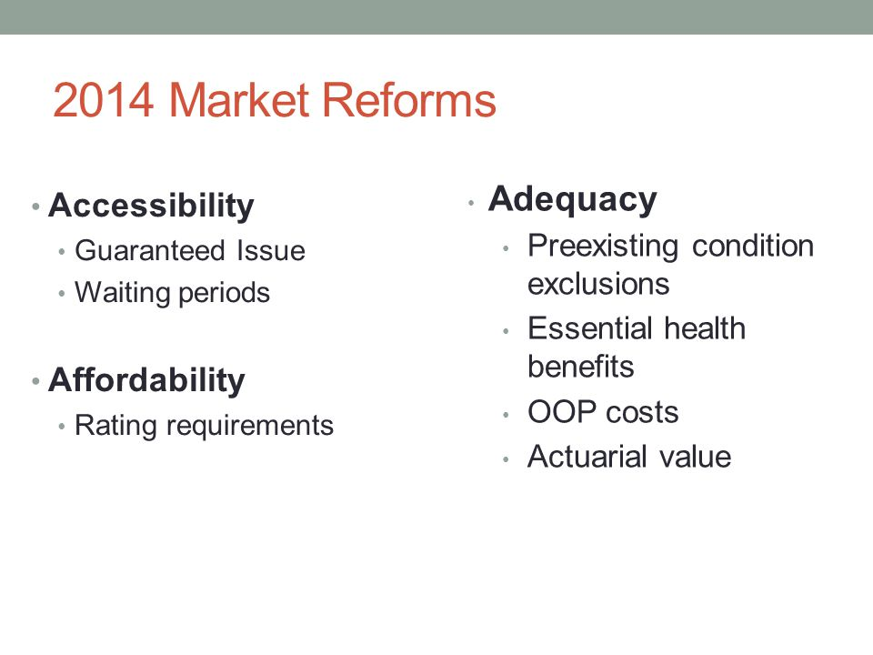 2014 Market Reforms Accessibility Guaranteed Issue Waiting periods Affordability Rating requirements Adequacy Preexisting condition exclusions Essential health benefits OOP costs Actuarial value