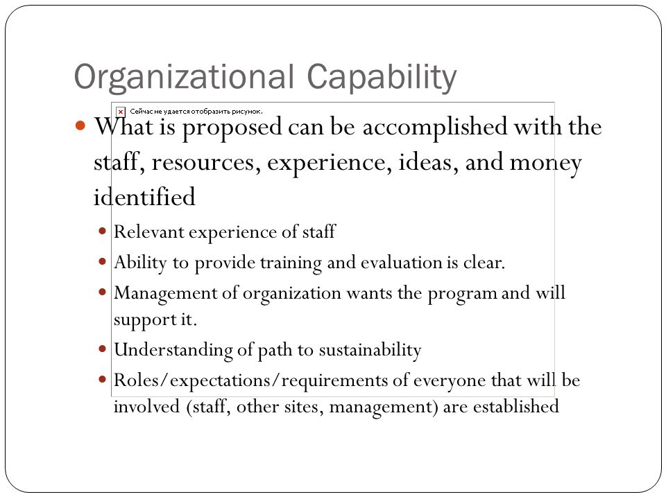 Organizational Capability What is proposed can be accomplished with the staff, resources, experience, ideas, and money identified Relevant experience of staff Ability to provide training and evaluation is clear.
