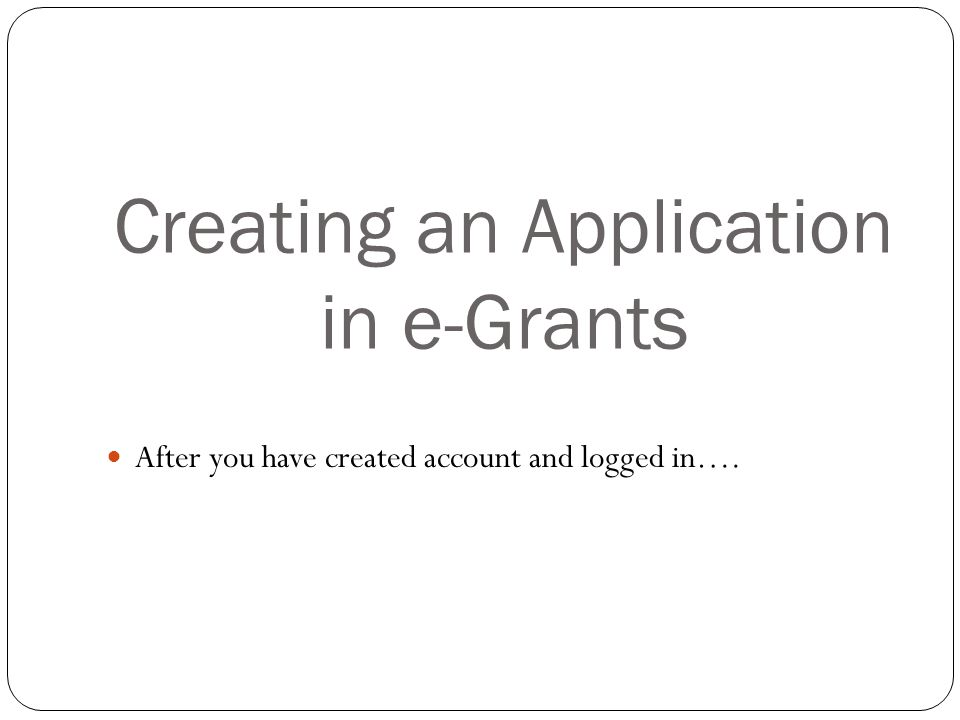 Creating an Application in e-Grants After you have created account and logged in….