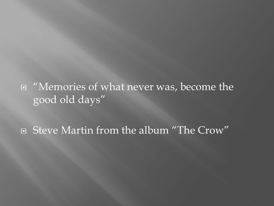  Memories of what never was, become the good old days  Steve Martin from the album The Crow