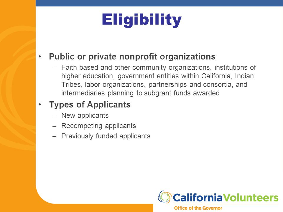 Eligibility Public or private nonprofit organizations –Faith-based and other community organizations, institutions of higher education, government entities within California, Indian Tribes, labor organizations, partnerships and consortia, and intermediaries planning to subgrant funds awarded Types of Applicants –New applicants –Recompeting applicants –Previously funded applicants