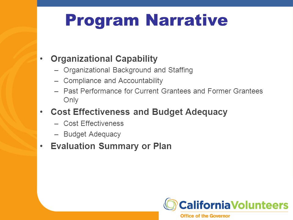 Program Narrative Organizational Capability –Organizational Background and Staffing –Compliance and Accountability –Past Performance for Current Grantees and Former Grantees Only Cost Effectiveness and Budget Adequacy –Cost Effectiveness –Budget Adequacy Evaluation Summary or Plan